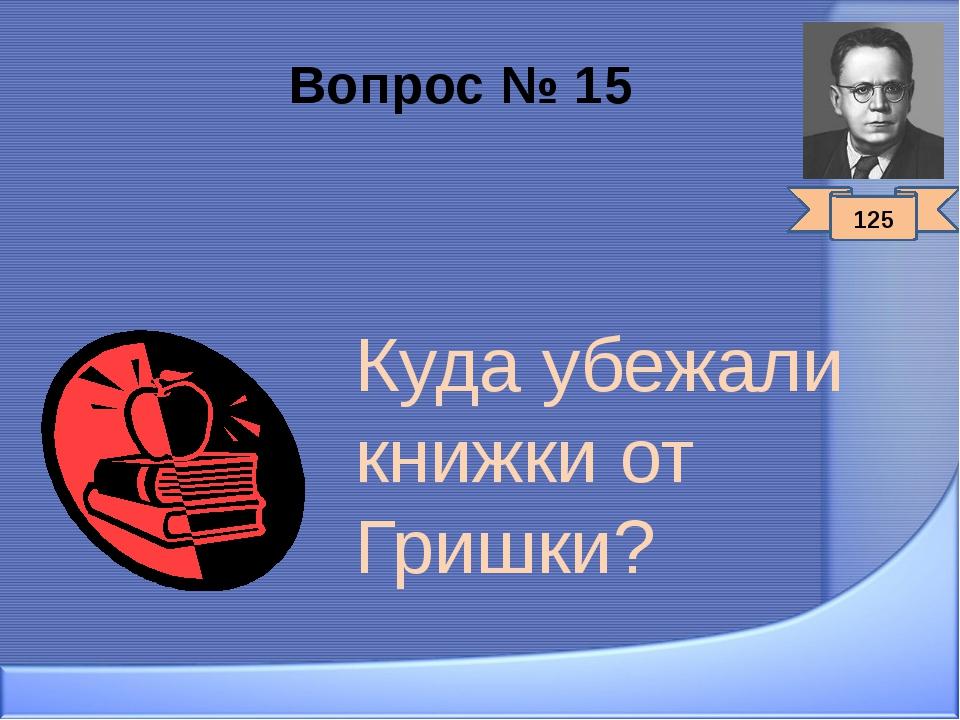 Вопрос № 15 Куда убежали книжки от Гришки? 125