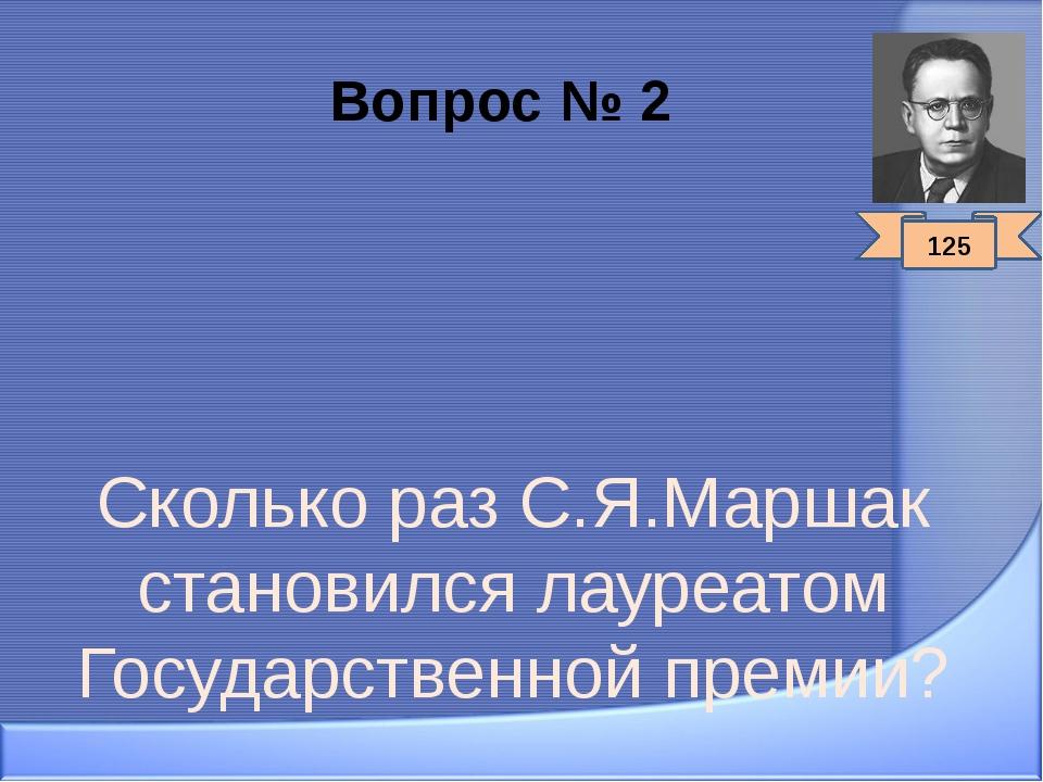 Вопрос № 2 Сколько раз С.Я.Маршак становился лауреатом Государственной премии...