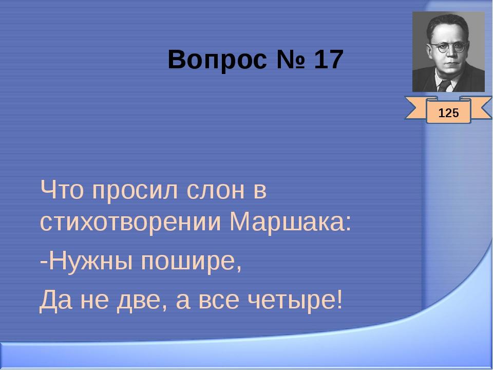 Вопрос № 17 Что просил слон в стихотворении Маршака: -Нужны пошире, Да не две...