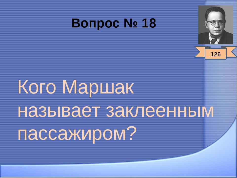 Вопрос № 18 Кого Маршак называет заклеенным пассажиром? 125