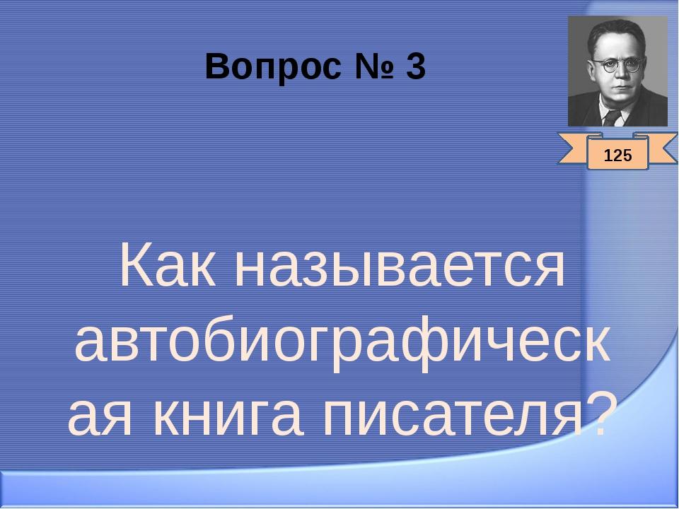 Вопрос № 3 Как называется автобиографическая книга писателя? 125