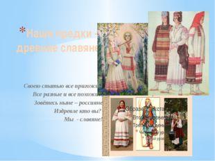 Наши предки – древние славяне Своею статью все пригожие, Все разные и все пох