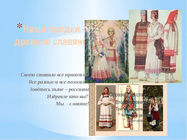 Наши предки – древние славяне Своею статью все пригожие, Все разные и все пох...