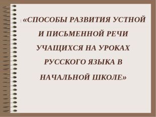 : «СПОСОБЫ РАЗВИТИЯ УСТНОЙ И ПИСЬМЕННОЙ РЕЧИ УЧАЩИХСЯ НА УРОКАХ РУССКОГО ЯЗЫК