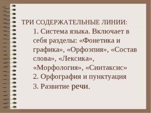 ТРИ СОДЕРЖАТЕЛЬНЫЕ ЛИНИИ: 1. Система языка. Включает в себя разделы: «Фонети