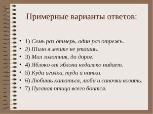 Примерные варианты ответов: 1) Семь раз отмерь, один раз отрежь. 2) Шило в ме