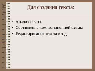 Для создания текста: Анализ текста Составление композиционной схемы Редактиро