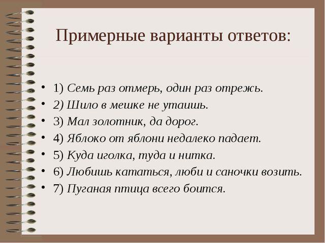 Примерные варианты ответов: 1) Семь раз отмерь, один раз отрежь. 2) Шило в ме...
