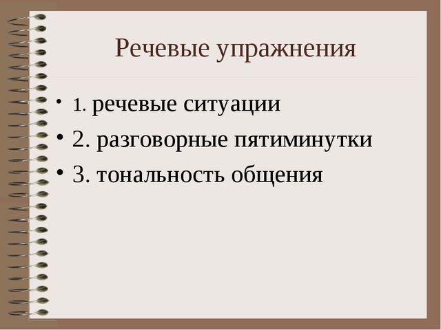 Речевые упражнения 1. речевые ситуации 2. разговорные пятиминутки 3. тонально...