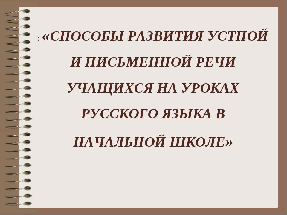 : «СПОСОБЫ РАЗВИТИЯ УСТНОЙ И ПИСЬМЕННОЙ РЕЧИ УЧАЩИХСЯ НА УРОКАХ РУССКОГО ЯЗЫК...