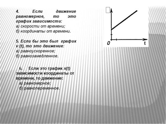 4. Если движение равномерное, то это график зависимости: а) скорости от време...