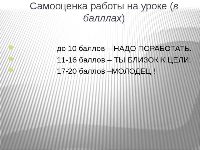 Самооценка работы на уроке (в балллах) до 10 баллов – НАДО ПОРАБОТАТЬ. 11-16...