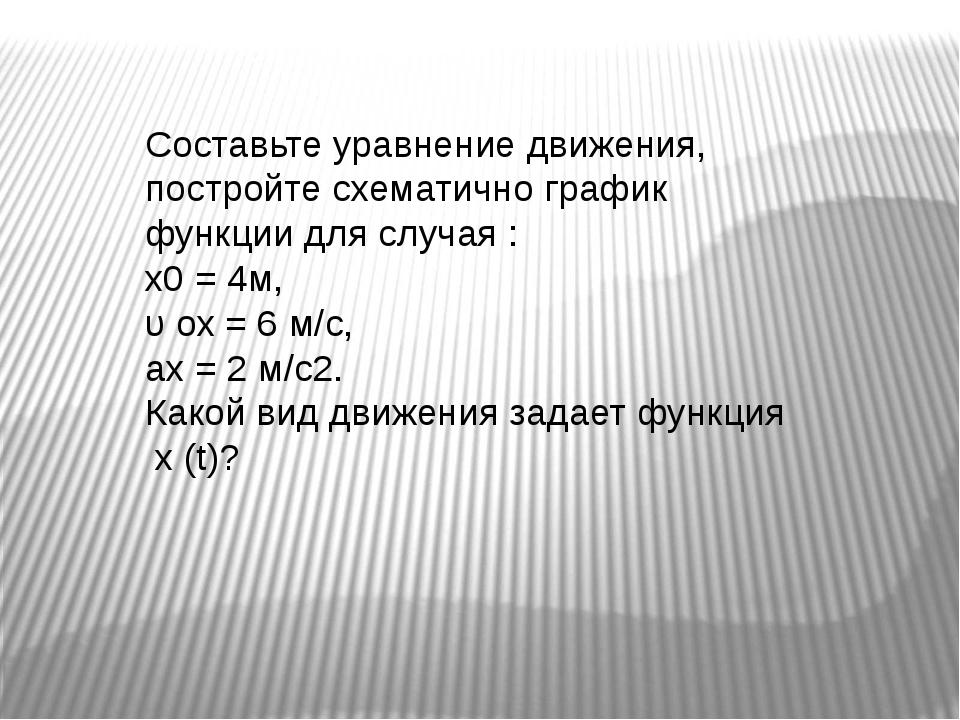 Составьте уравнение движения, постройте схематично график функции для случая...