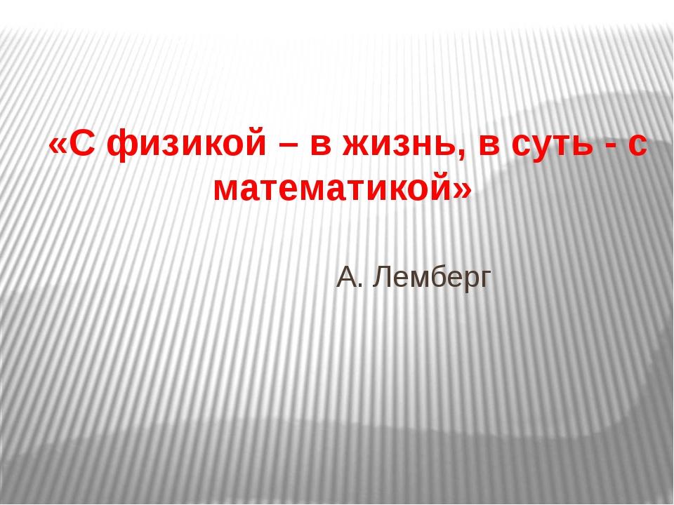 «С физикой – в жизнь, в суть - с математикой» А. Лемберг