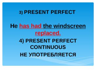 3) PRESENT PERFECT He has had the windscreen replaced. 4) PRESENT PERFECT CO