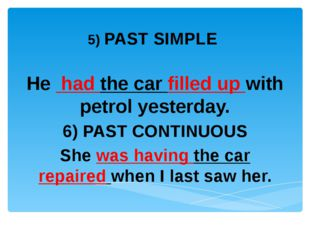 5) PAST SIMPLE He had the car filled up with petrol yesterday. 6) PAST CONTI