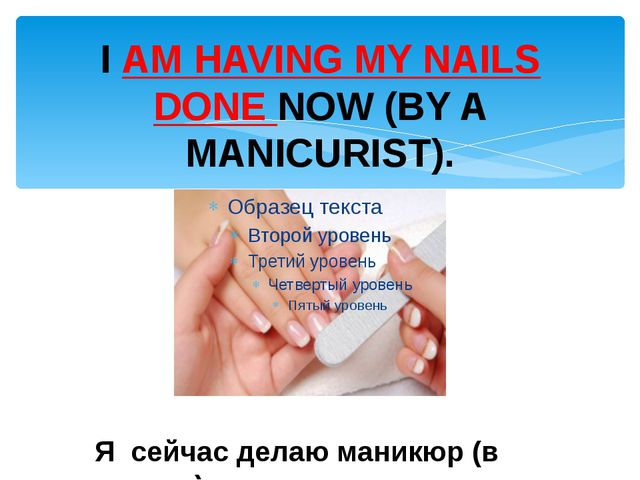 I AM HAVING MY NAILS DONE NOW (BY A MANICURIST). Я сейчас делаю маникюр (в са...