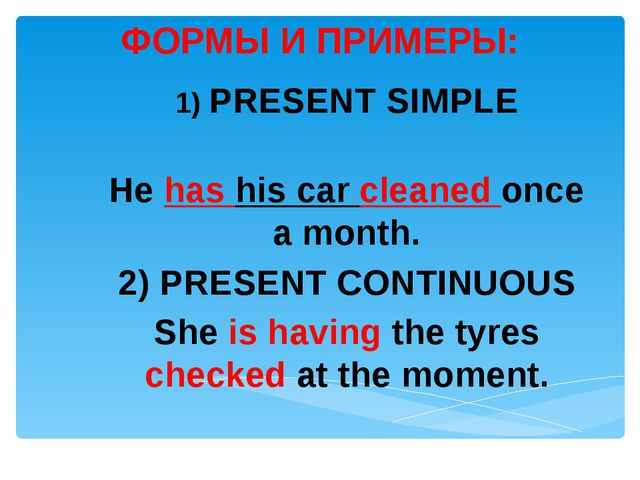 ФОРМЫ И ПРИМЕРЫ: 1) PRESENT SIMPLE He has his car cleaned once a month. 2) PR...