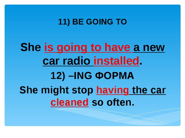 11) BE GOING TO She is going to have a new car radio installed. 12) –ING ФОР...