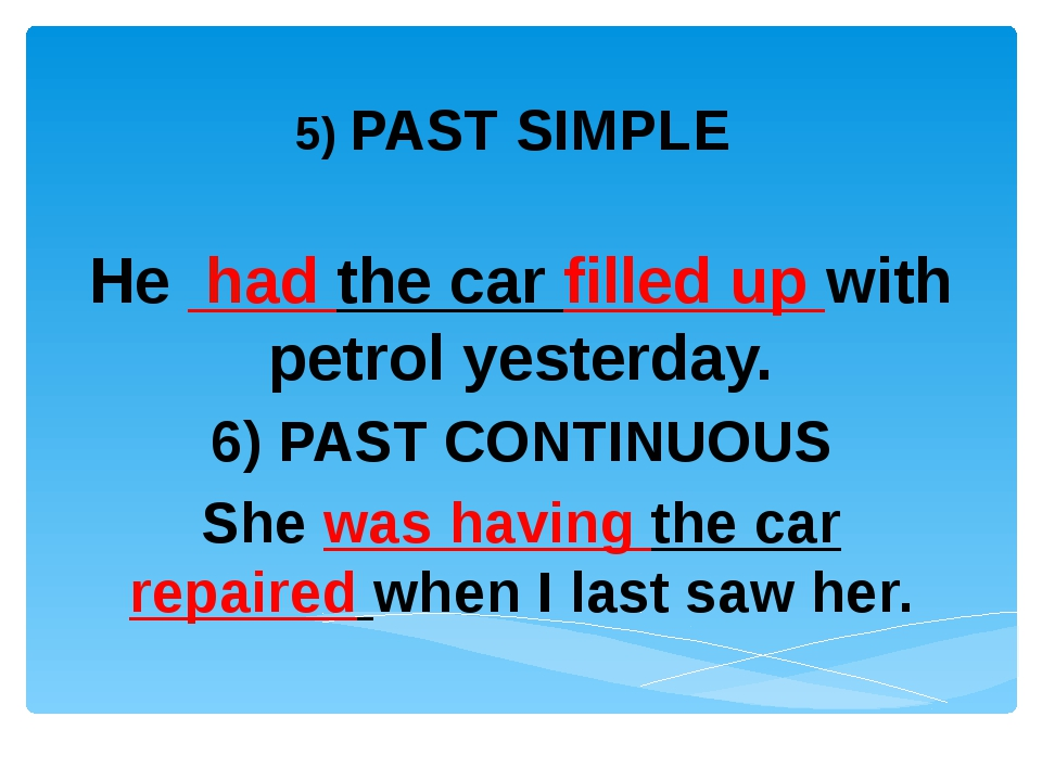 5) PAST SIMPLE He had the car filled up with petrol yesterday. 6) PAST CONTI...