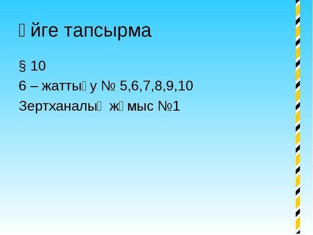 Үйге тапсырма § 10 6 – жаттығу № 5,6,7,8,9,10 Зертханалық жұмыс №1