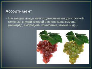 Настоящие ягоды имеют одиночные плоды с сочной мякотью, внутри которой распол