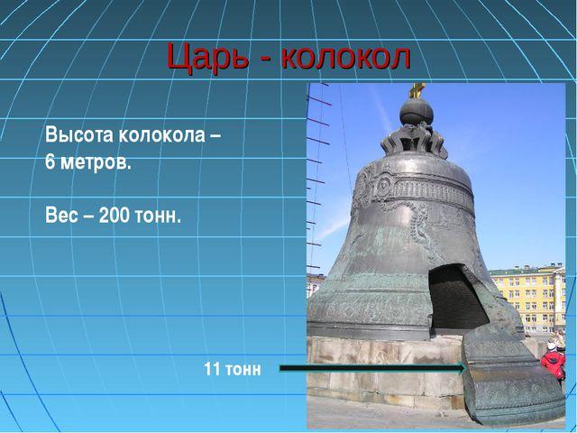 Царь - колокол 11 тонн Высота колокола – 6 метров. Вес – 200 тонн.