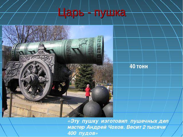 Царь - пушка «Эту пушку изготовил пушечных дел мастер Андрей Чохов. Весит 2 т...
