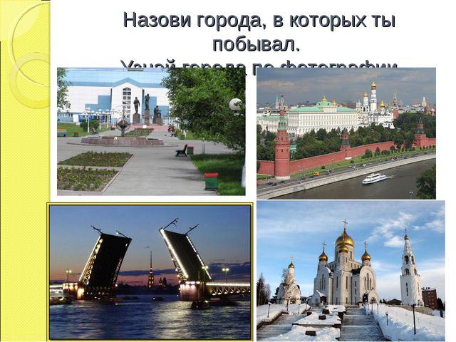 Назови города, в которых ты побывал. Узнай города по фотографии