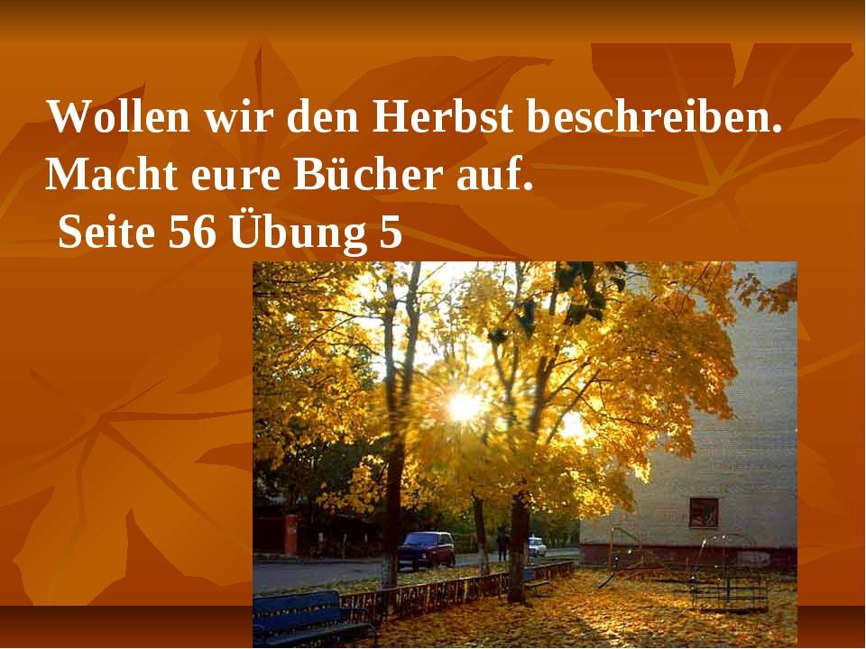 Wollen wir den Herbst beschreiben. Macht eure Bücher auf. Seite 56 Übung 5