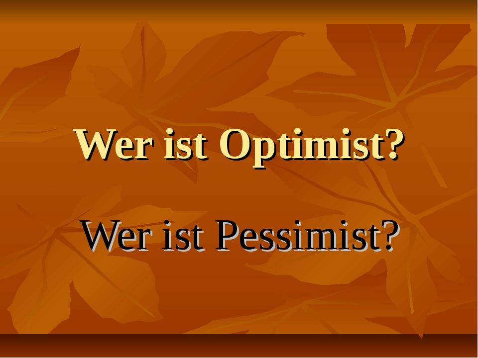 Wer ist Optimist? Wer ist Pessimist?