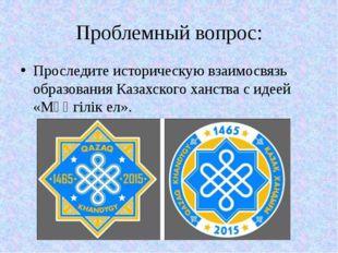 Проблемный вопрос: Проследите историческую взаимосвязь образования Казахского