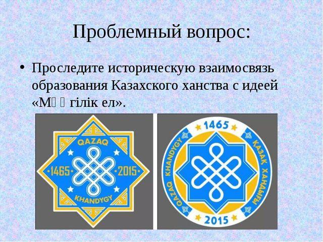 Проблемный вопрос: Проследите историческую взаимосвязь образования Казахского...