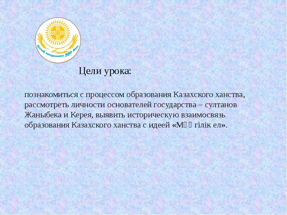 Цели урока: познакомиться с процессом образования Казахского ханства, рассмо...