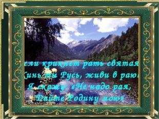 Если крикнет рать святая: «Кинь ты Русь, живи в раю!» Я скажу: «Не надо рая,
