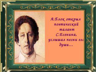 А.Блок открыл поэтический талант С.Есенина, услышал песни его души…