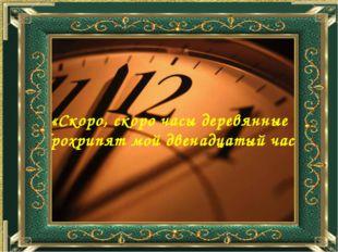 «Скоро, скоро часы деревянные Прохрипят мой двенадцатый час…»