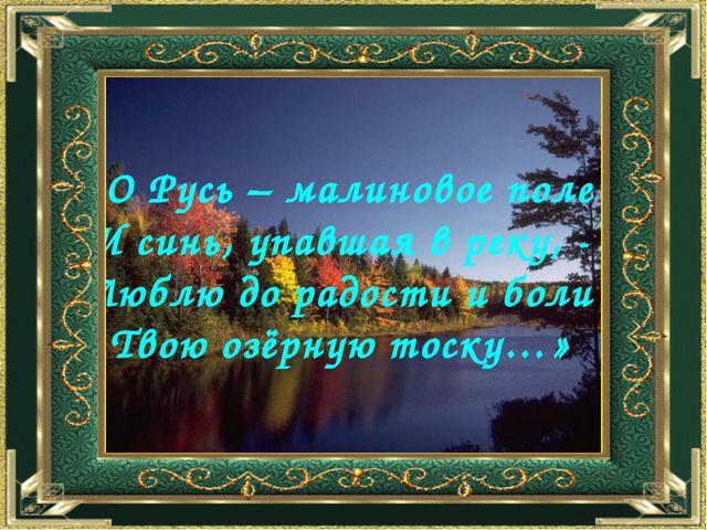 «О Русь – малиновое поле И синь, упавшая в реку, - Люблю до радости и боли Тв...