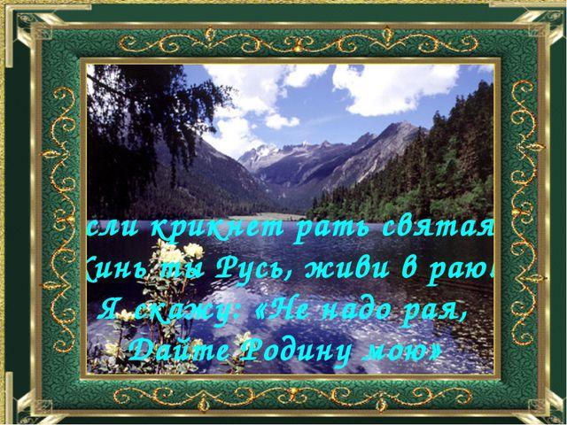 Если крикнет рать святая: «Кинь ты Русь, живи в раю!» Я скажу: «Не надо рая,...