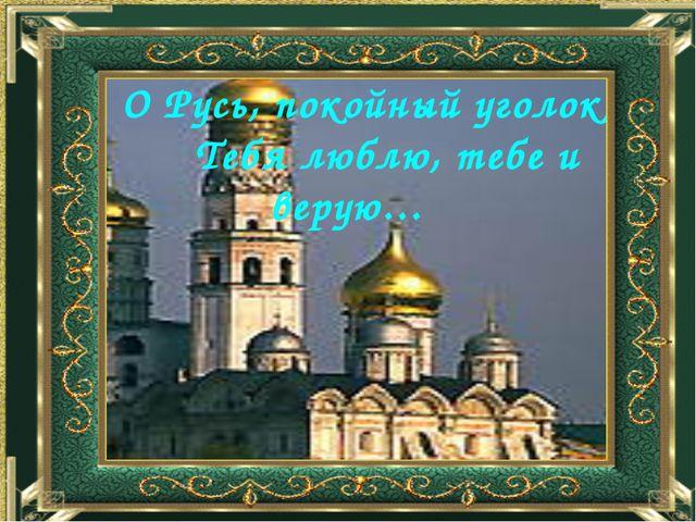 О Русь, покойный уголок, Тебя люблю, тебе и верую…