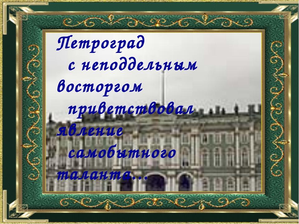 Литературный Петроград с неподдельным восторгом приветствовал явление самобы...