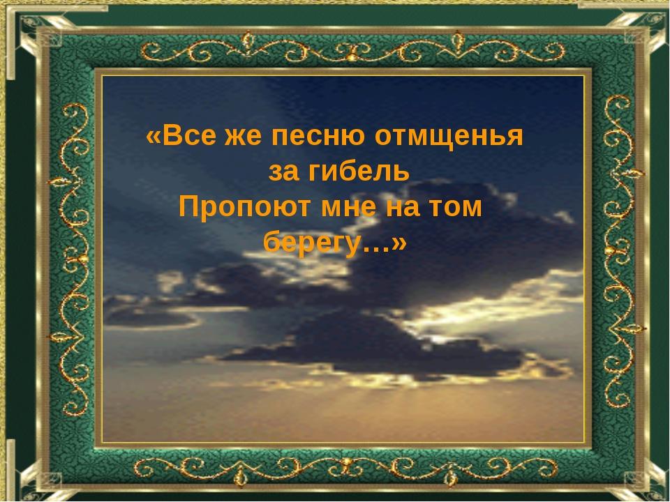 «Все же песню отмщенья за гибель Пропоют мне на том берегу…»