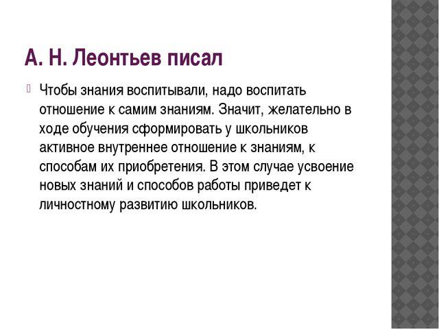 А. Н. Леонтьев писал Чтобы знания воспитывали, надо воспитать отношение к са...
