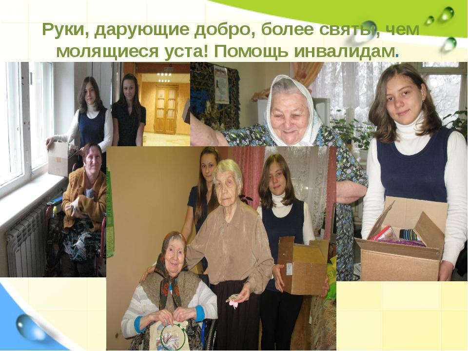 Руки, дарующие добро, более святы, чем молящиеся уста! Помощь инвалидам.