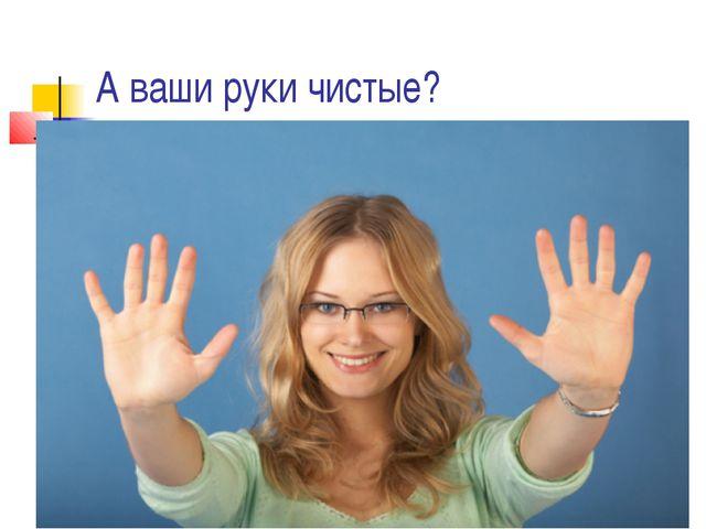 А ваши руки чистые?