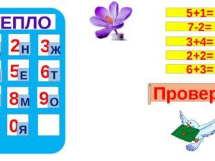 ТЕПЛО 1 4 7 5 8 0 9 6 2 3 Ц Я Н Ж Л Е Т П М О Проверка 5+1= 7-2= 3+4= 2+2= 6