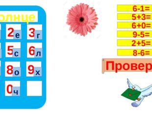 солнце 1 4 7 5 8 0 9 6 2 3 т ч е г н с л ц о х Проверка 6-1= 5+3= 6+0= 9-5=