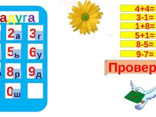 радуга 1 4 7 5 8 0 9 6 2 3 ч ш а г и ь у ф р д Проверка 4+4= 3-1= 1+8= 5+1=