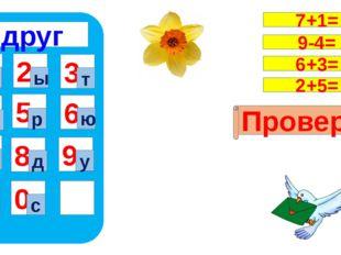 друг 1 4 7 5 8 0 9 6 2 3 в с ы т н р ю г д у Проверка 7+1= 9-4= 6+3= 2+5=