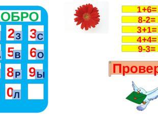 ДОБРО 1 4 7 5 8 0 9 6 2 3 Т Л З С Б В О Д Р Ы Проверка 1+6= 8-2= 3+1= 4+4= 9